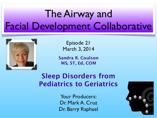 The Airway and Facial Development Collaborative Episode 21 March 3, 2014 Sandra R. Coulson MS, ST, Ed, COM  Sleep Disorder...