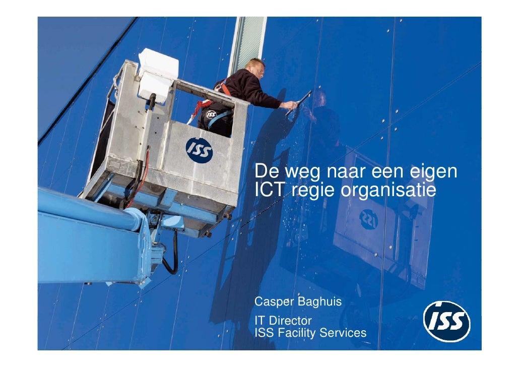 De weg naar een eigen ICT regie organisatie     Casper Baghuis IT Director ISS Facility Services