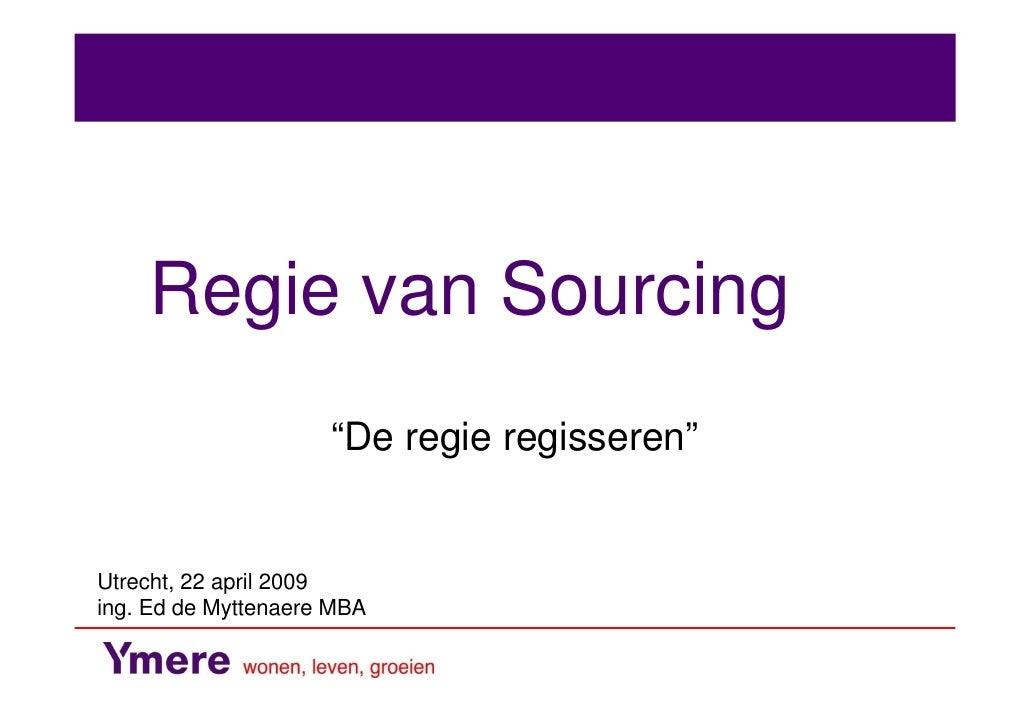 """Regie van Sourcing                      """"De regie regisseren""""   Utrecht, 22 april 2009 ing. Ed de Myttenaere MBA"""