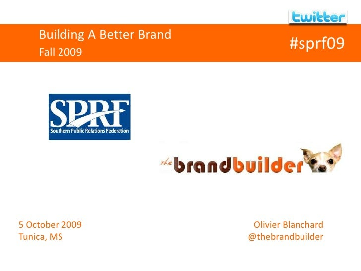Building A Better Brand<br />Fall 2009<br />#sprf09<br />5 October 2009<br />Tunica, MS<br />Olivier Blanchard<...