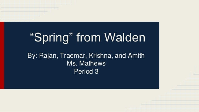 """""""Spring"""" from Walden By: Rajan, Traemar, Krishna, and Amith Ms. Mathews Period 3"""