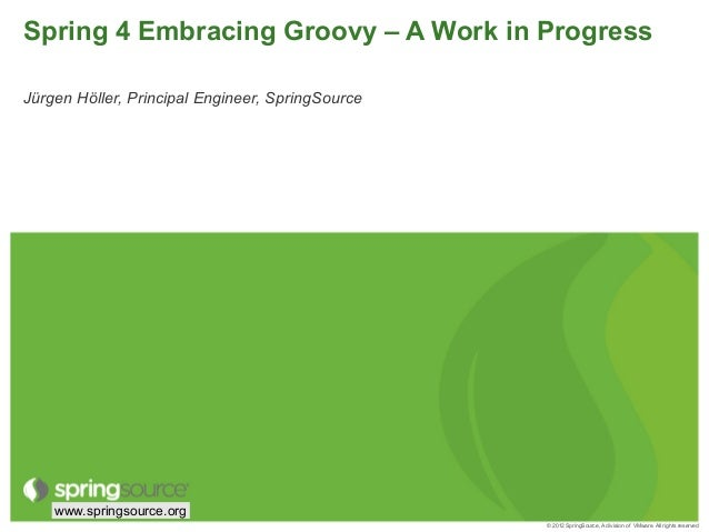 © 2012 SpringSource, A division of VMware. All rights reservedwww.springsource.orgSpring 4 Embracing Groovy – A Work in Pr...
