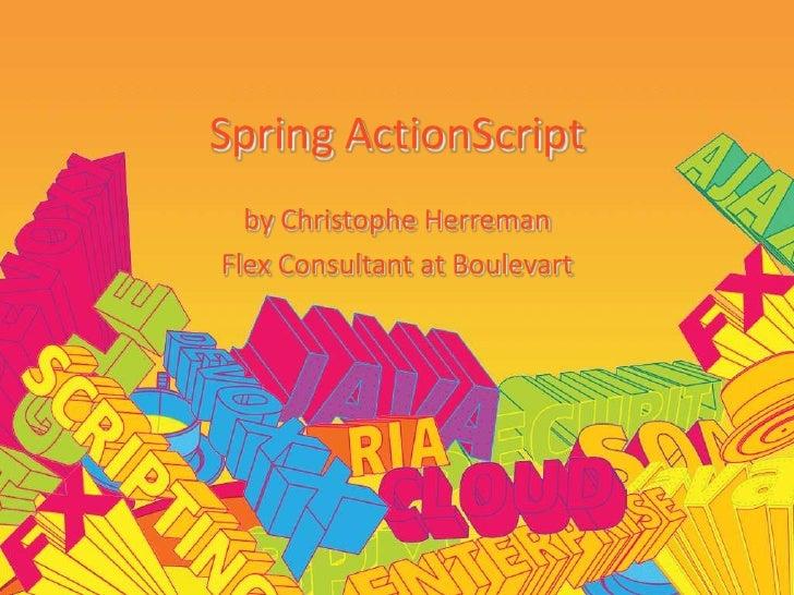 Spring ActionScript<br />byChristopheHerreman<br />Flex Consultant at Boulevart<br />