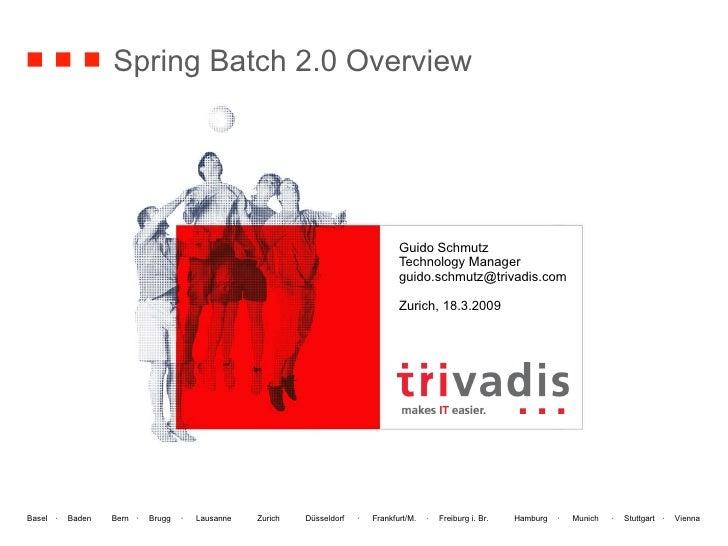 Spring Batch 2.0 Overview Guido Schmutz Technology Manager [email_address] Zurich, 18.3.2009