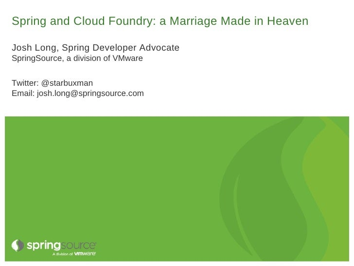 Spring and Cloud Foundry: a Marriage Made in HeavenJosh Long, Spring Developer AdvocateSpringSource, a division of VMwareT...