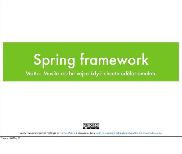Spring frameworkMotto: Musíte rozbít vejce když chcete udělat omeletuSpring framework training materials by Roman Pichlík ...