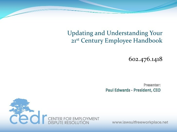 Title:<br />Updating and Understanding Your21st Century Employee Handbook<br />602.476.1418<br />Presenter:Paul Edwards - ...
