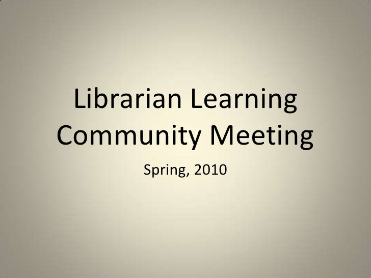 Librarian Learning Community Meeting<br />Spring, 2010<br />