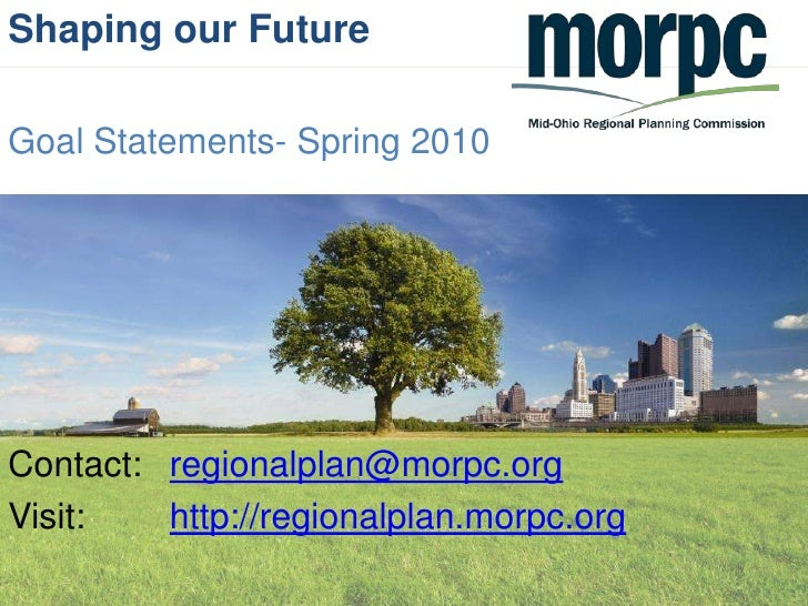 Shaping our Future<br />Goal Statements- Spring 2010<br />Contact: regionalplan@morpc.org<br />Visit: http://regionalpla...