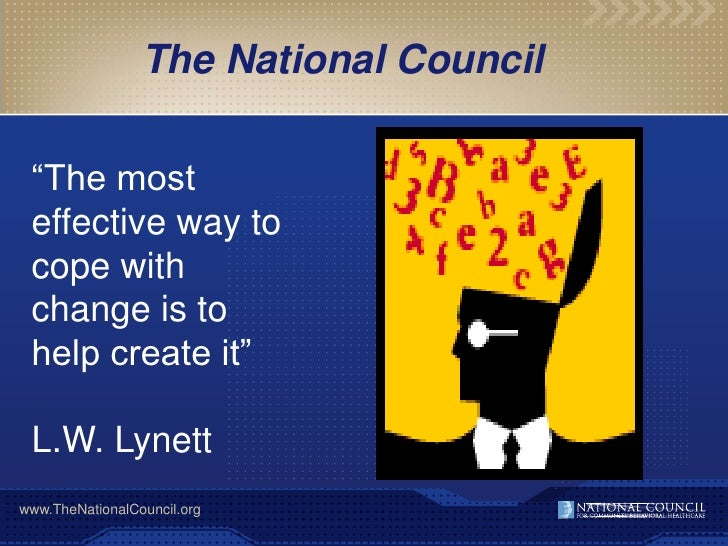 The National Council   ―The most  effective way to  cope with  change is to  help create it‖   L.W. Lynett www.TheNational...