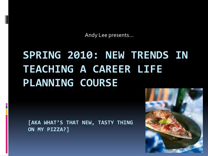 Andy Lee presents…<br />Spring 2010: New trends in teaching a career life planning course<br />[aka what's that new, tasty...