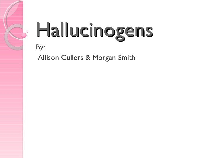 Hallucinogens By: Allison Cullers & Morgan Smith