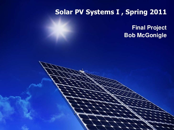 Solar PV Systems I , Spring 2011<br />Final Project<br />Bob McGonigle<br />