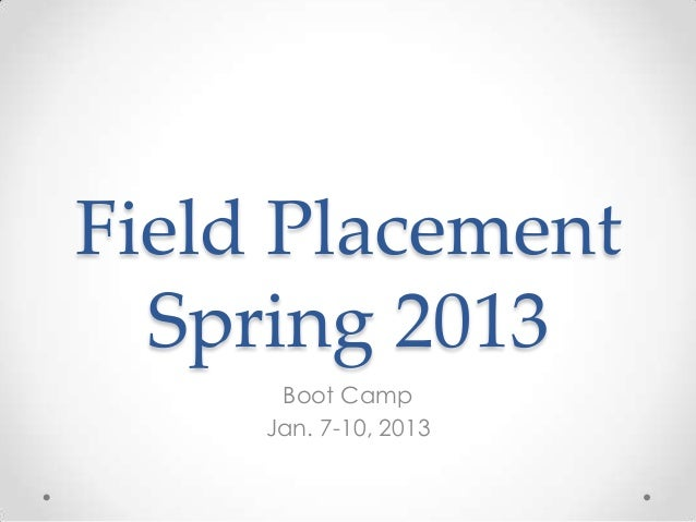 Field Placement  Spring 2013      Boot Camp     Jan. 7-10, 2013