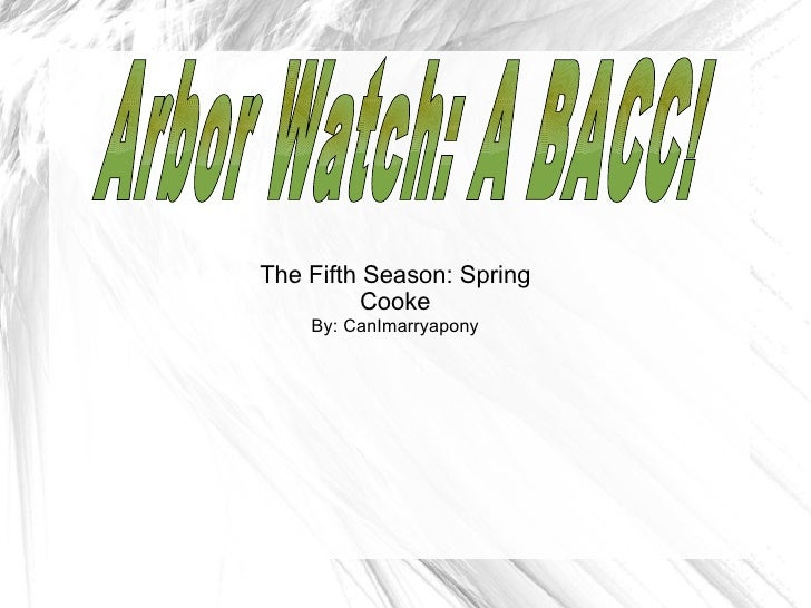 The Fifth Season: Spring Cooke By: CanImarryapony Arbor Watch: A BACC!