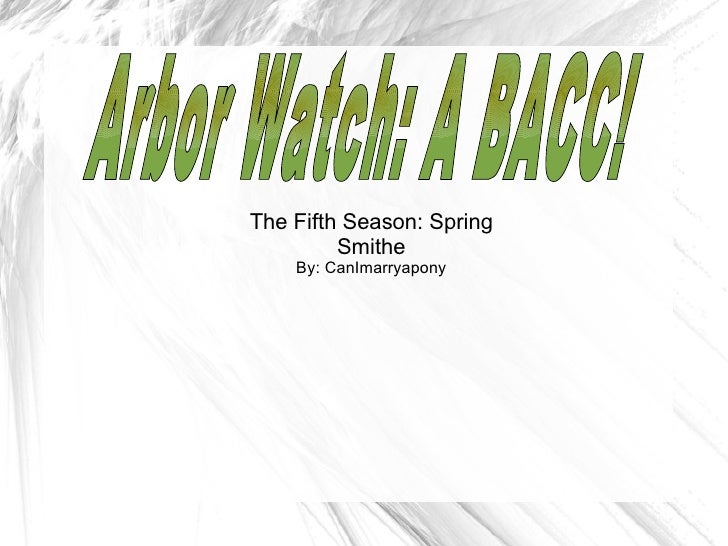 The Fifth Season: Spring Smithe By: CanImarryapony Arbor Watch: A BACC!