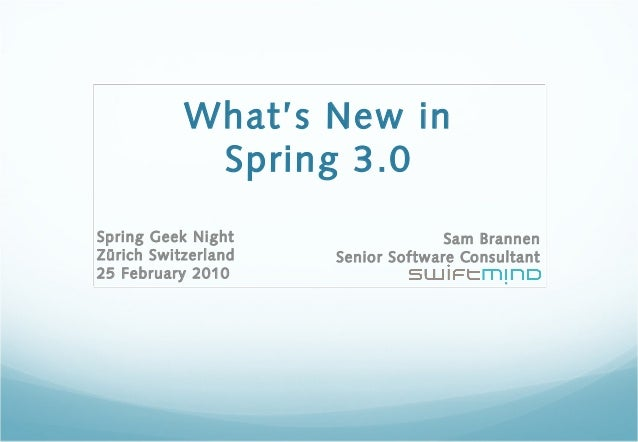 What's New in Spring 3.0 Sam Brannen Senior Software Consultant Spring Geek Night Zürich Switzerland 25 February 2010