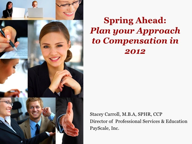 Spring Ahead:Plan your Approachto Compensation in       2012Stacey Carroll, M.B.A, SPHR, CCPDirector of Professional Servi...