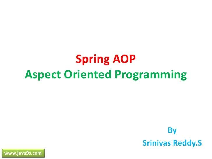 Spring AOPAspect Oriented Programming<br />By<br />SrinivasReddy.S<br />www.java9s.com<br />