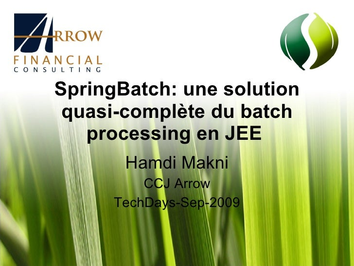 SpringBatch: une solution quasi-complète du batch processing en JEE   Hamdi Makni CCJ Arrow TechDays-Sep-2009