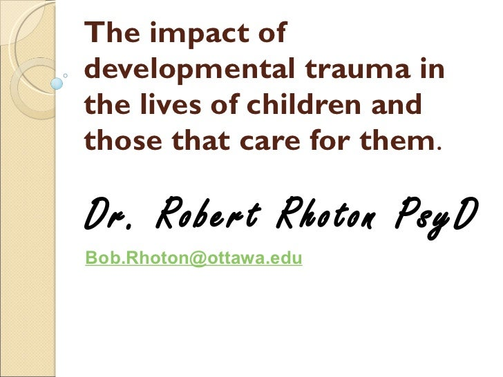 The impact of developmental trauma in the lives of children and those that care for them . Dr. Robert Rhoton PsyD [email_a...