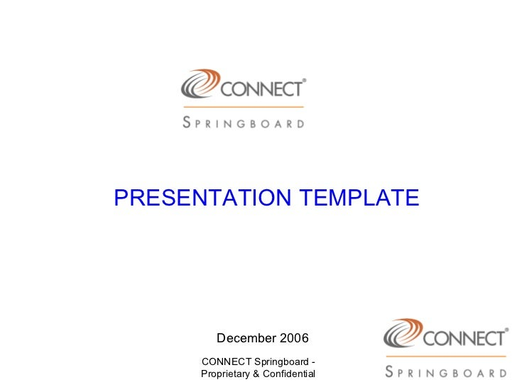 PRESENTATION TEMPLATE        December 2006     CONNECT Springboard -     Proprietary & Confidential