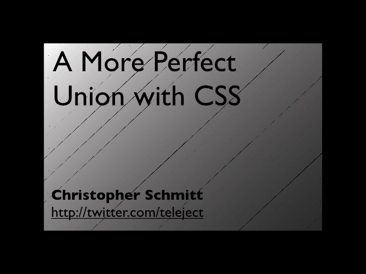 A More Perfect Union with CSS   Christopher Schmitt http://twitter.com/teleject