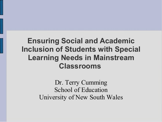 Ensuring Social and Academic Inclusion of Students with Special Learning Needs in Mainstream Classrooms Dr. Terry Cumming ...