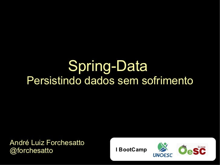 Spring-Data    Persistindo dados sem sofrimentoAndré Luiz Forchesatto@forchesatto             I BootCamp