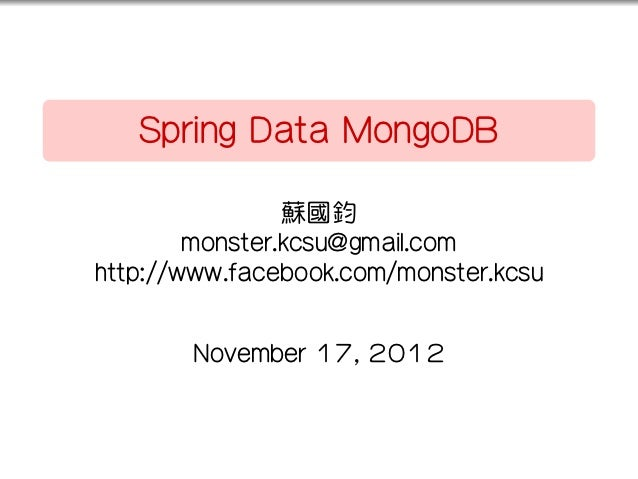 ..       Spring Data MongoDB                    蘇國鈞            monster.kcsu@gmail.com    http://www.facebook.com/monster.k...