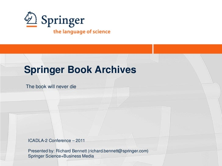 Springer Book ArchivesThe book will never die ICADLA-2 Conference – 2011 Presented by: Richard Bennett (richard.bennett@sp...
