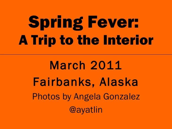 Spring Fever:  A Trip to the Interior <ul><li>March 2011 </li></ul><ul><li>Fairbanks, Alaska </li></ul><ul><li>Photos by A...