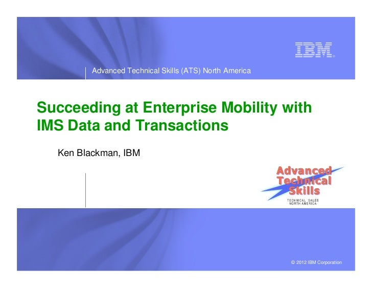 Advanced Technical Skills (ATS) North AmericaSucceeding at Enterprise Mobility withIMS Data and Transactions  Ken Blackman...