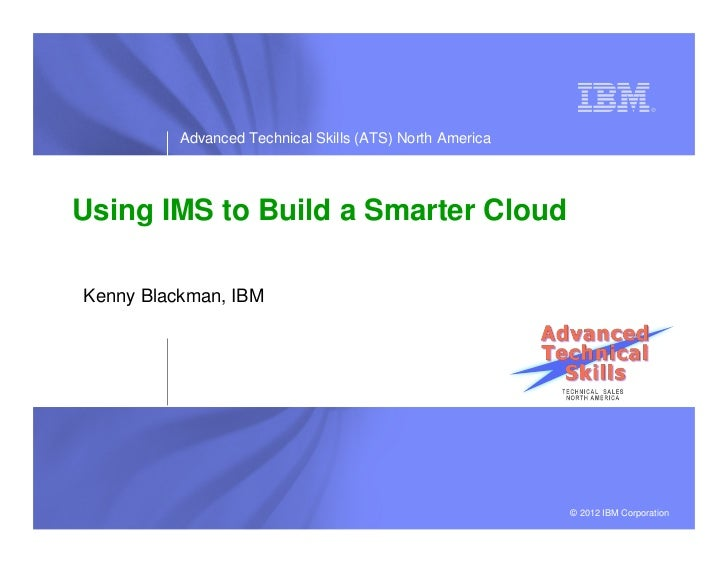 Advanced Technical Skills (ATS) North AmericaUsing IMS to Build a Smarter CloudKenny Blackman, IBM                        ...
