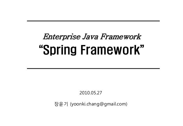 "Enterprise Java Framework  ""Spring Framework""  2010.05.27 장윤기 (yoonki.chang@gmail.com)"