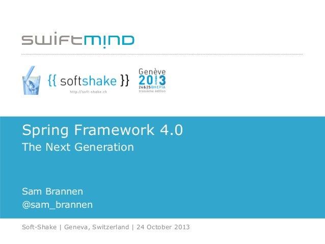 Spring Framework 4.0 The Next Generation  Sam Brannen @sam_brannen Soft-Shake   Geneva, Switzerland   24 October 2013