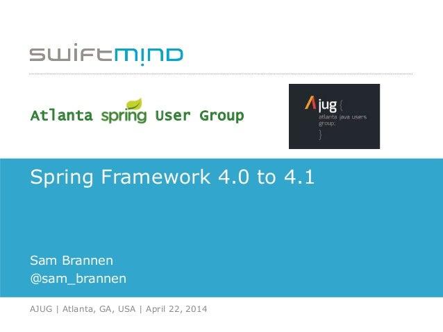 Spring Framework 4.0 to 4.1 Sam Brannen @sam_brannen AJUG   Atlanta, GA, USA   April 22, 2014 Atlanta User Group