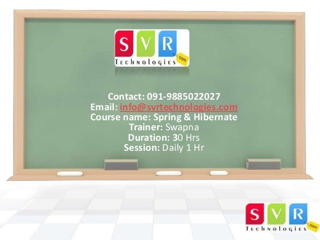 Contact: 091-9885022027 Email: info@svrtechnologies.com Course name: Spring & Hibernate Trainer: Swapna Duration: 30 Hrs S...