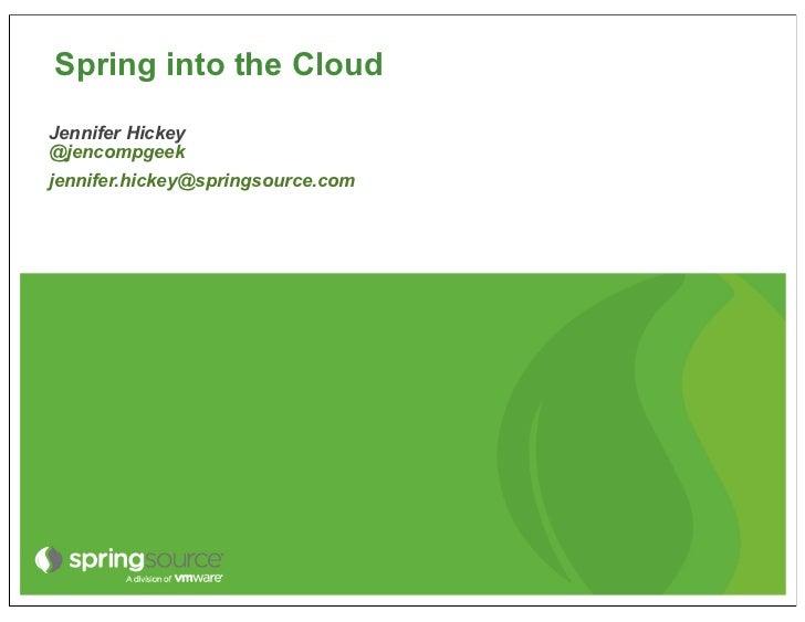 Spring into the CloudJennifer Hickey@jencompgeekjennifer.hickey@springsource.com