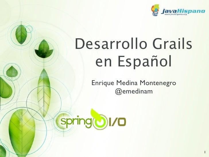 Desarrollo Grails  en Español  Enrique Medina Montenegro         @emedinam                              1