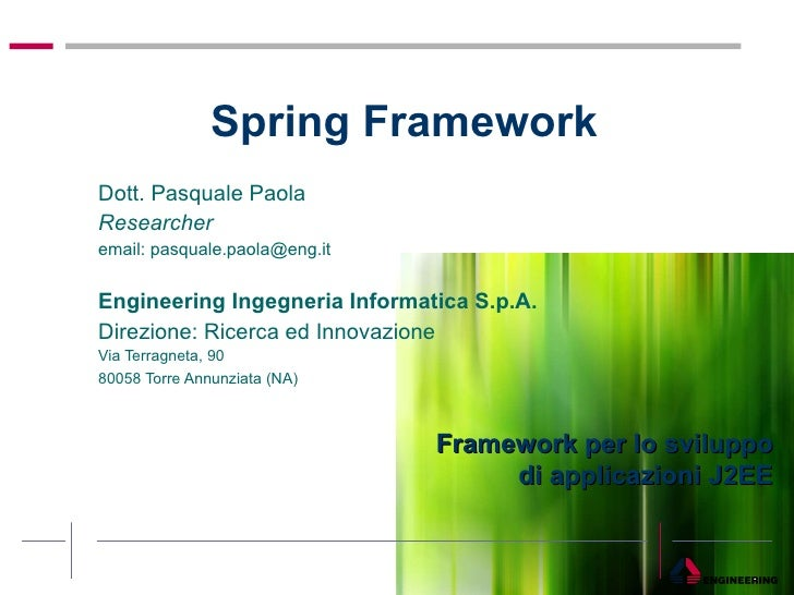 Spring Framework  Dott. Pasquale Paola  Researcher email: pasquale.paola@eng.it Engineering Ingegneria Informatica S.p.A. ...