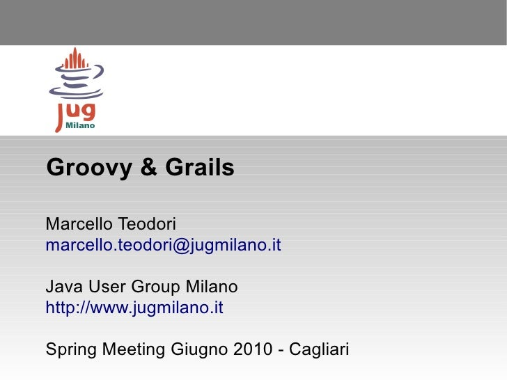 Groovy & Grails  Marcello Teodori marcello.teodori@jugmilano.it  Java User Group Milano http://www.jugmilano.it  Spring Me...