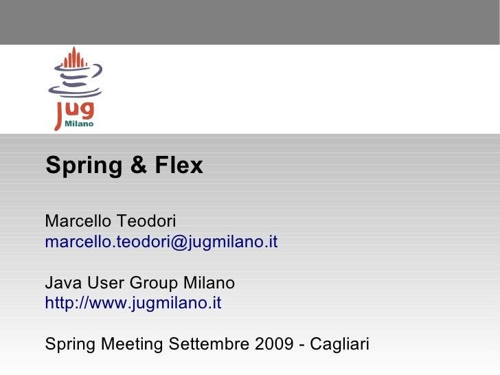 Spring & Flex  Marcello Teodori marcello.teodori@jugmilano.it  Java User Group Milano http://www.jugmilano.it  Spring Meet...