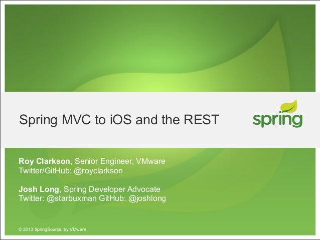 Spring MVC to iOS and the RESTRoy Clarkson, Senior Engineer, VMwareTwitter/GitHub: @royclarksonJosh Long, Spring Developer...