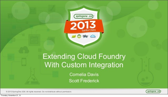 Extending Cloud Foundry With Custom Integration Cornelia Davis Scott Frederick © 2013 SpringOne 2GX. All rights reserved. ...