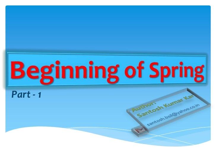 Beginning of Spring<br />Part - 1<br />Author: <br />Santosh Kumar Kar<br />santosh.bsil@yahoo.co.in<br />