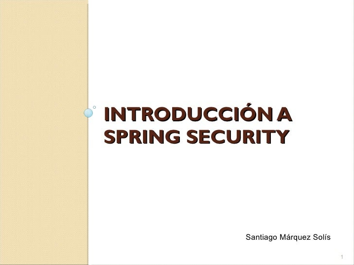 INTRODUCCIÓN A SPRING SECURITY Santiago Márquez Solís