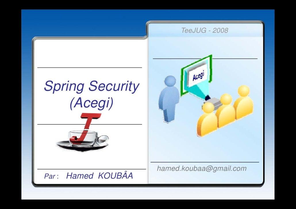 TeeJUG - 2008     Spring Security S i S       i     (Acegi)                           hamed.koubaa@gmail.com Par :   Hamed...