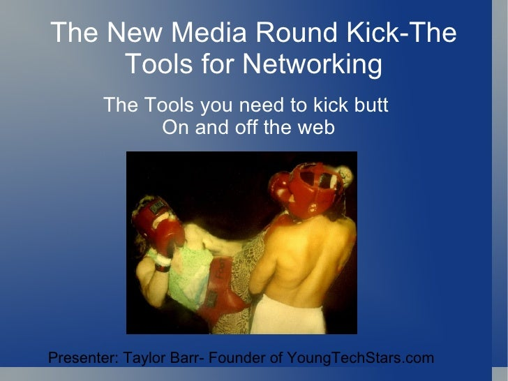 The New Media Round Kick-The Tools for Networking The Tools you need to kick butt  On and off the web Presenter: Taylor Ba...
