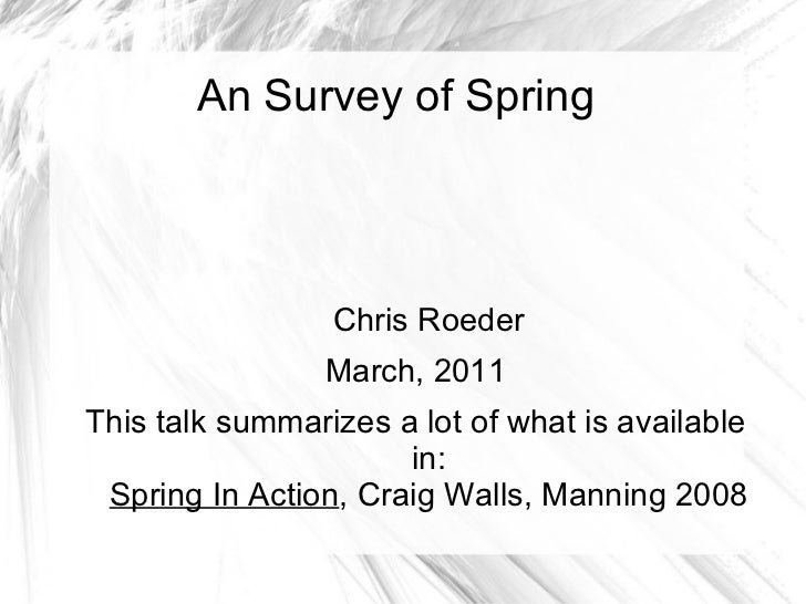 An Survey of Spring Chris Roeder March, 2011 This talk summarizes a lot of what is available in: Spring In Action , Craig ...